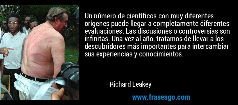 Un número de científicos con muy diferentes orígenes puede llegar a completamente diferentes evaluaciones. Las discusiones o controversias son infinitas. Una vez al año, tratamos de llevar a los descubridores más importantes para intercambiar sus experiencias y conocimientos. – Richard Leakey
