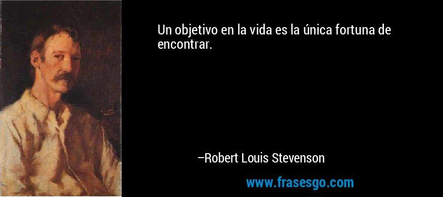 Un objetivo en la vida es la única fortuna de encontrar. – Robert Louis Stevenson