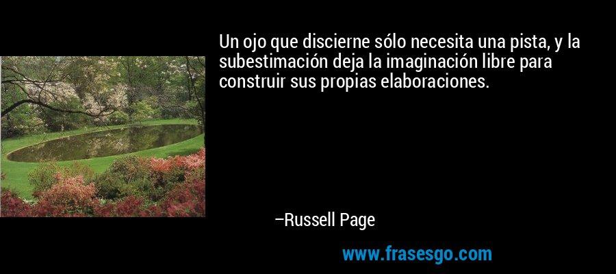 Un ojo que discierne sólo necesita una pista, y la subestimación deja la imaginación libre para construir sus propias elaboraciones. – Russell Page
