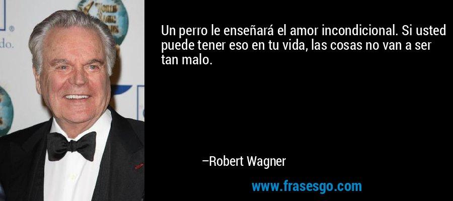 Un perro le enseñará el amor incondicional. Si usted puede tener eso en tu vida, las cosas no van a ser tan malo. – Robert Wagner