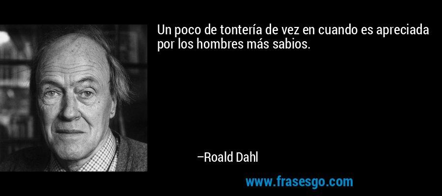 Un poco de tontería de vez en cuando es apreciada por los hombres más sabios. – Roald Dahl
