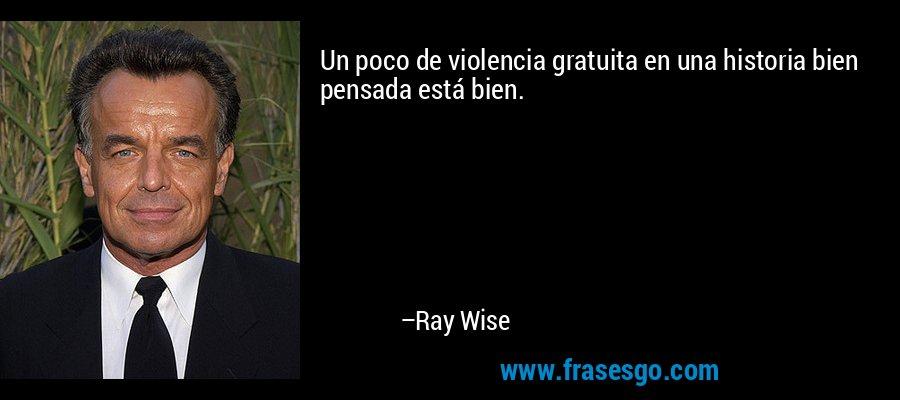 Un poco de violencia gratuita en una historia bien pensada está bien. – Ray Wise