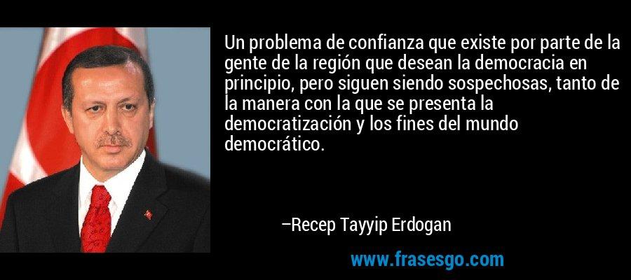 Un problema de confianza que existe por parte de la gente de la región que desean la democracia en principio, pero siguen siendo sospechosas, tanto de la manera con la que se presenta la democratización y los fines del mundo democrático. – Recep Tayyip Erdogan