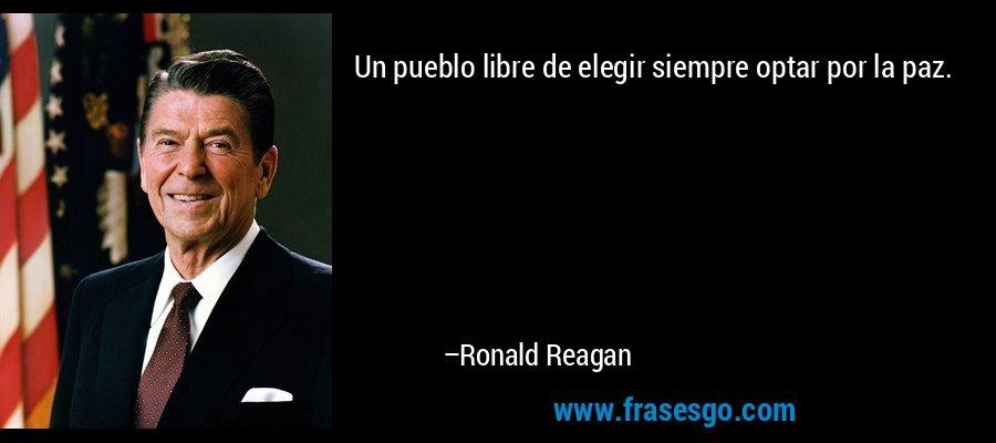 Un pueblo libre de elegir siempre optar por la paz. – Ronald Reagan
