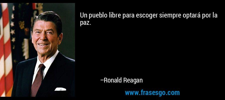 Un pueblo libre para escoger siempre optará por la paz. – Ronald Reagan