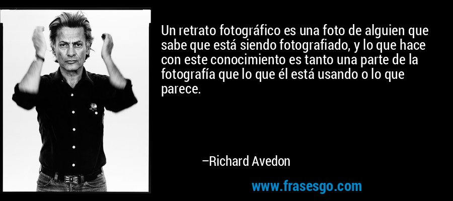 Un retrato fotográfico es una foto de alguien que sabe que está siendo fotografiado, y lo que hace con este conocimiento es tanto una parte de la fotografía que lo que él está usando o lo que parece. – Richard Avedon