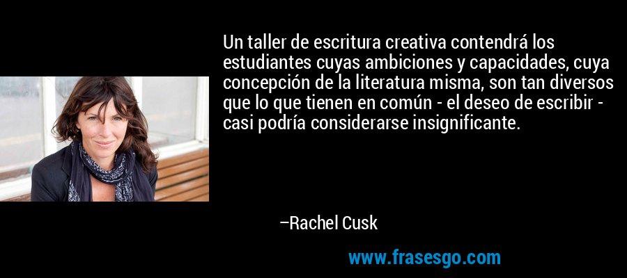 Un taller de escritura creativa contendrá los estudiantes cuyas ambiciones y capacidades, cuya concepción de la literatura misma, son tan diversos que lo que tienen en común - el deseo de escribir - casi podría considerarse insignificante. – Rachel Cusk