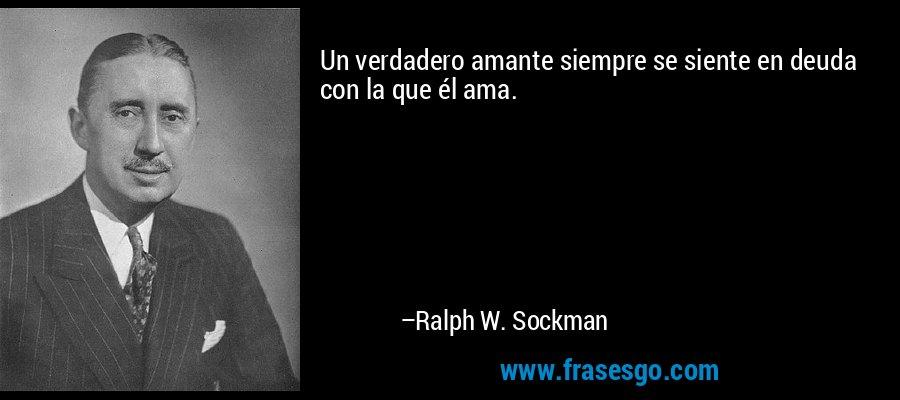 Un verdadero amante siempre se siente en deuda con la que él ama. – Ralph W. Sockman
