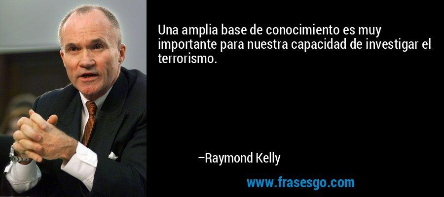 Una amplia base de conocimiento es muy importante para nuestra capacidad de investigar el terrorismo. – Raymond Kelly