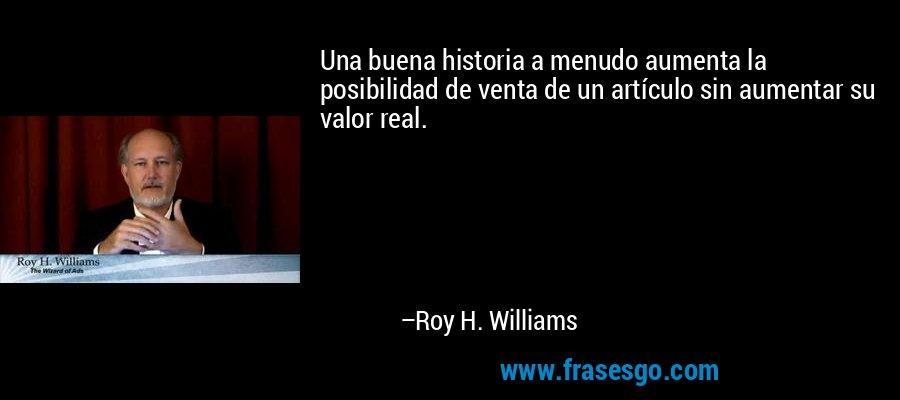 Una buena historia a menudo aumenta la posibilidad de venta de un artículo sin aumentar su valor real. – Roy H. Williams