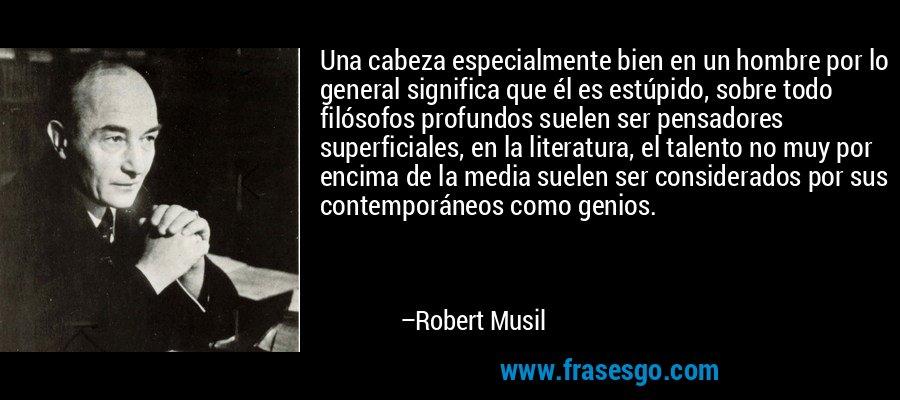Una cabeza especialmente bien en un hombre por lo general significa que él es estúpido, sobre todo filósofos profundos suelen ser pensadores superficiales, en la literatura, el talento no muy por encima de la media suelen ser considerados por sus contemporáneos como genios. – Robert Musil