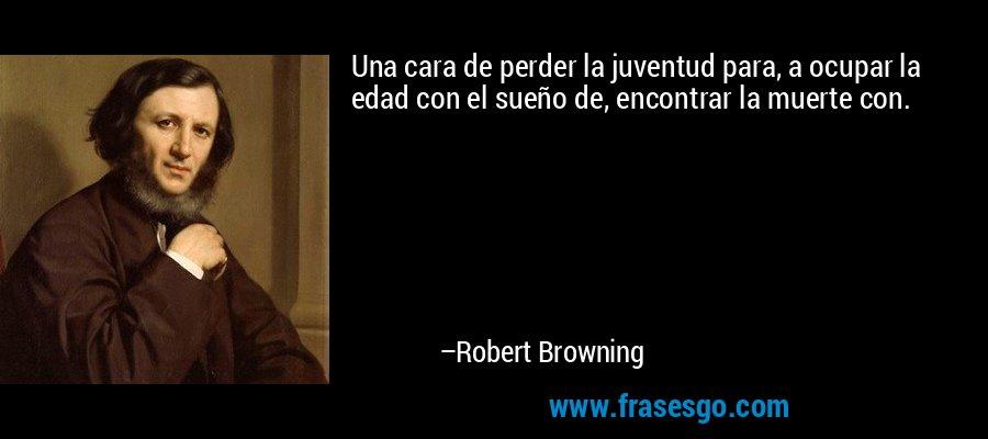 Una cara de perder la juventud para, a ocupar la edad con el sueño de, encontrar la muerte con. – Robert Browning