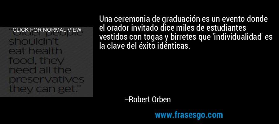 Una ceremonia de graduación es un evento donde el orador invitado dice miles de estudiantes vestidos con togas y birretes que 'individualidad' es la clave del éxito idénticas. – Robert Orben