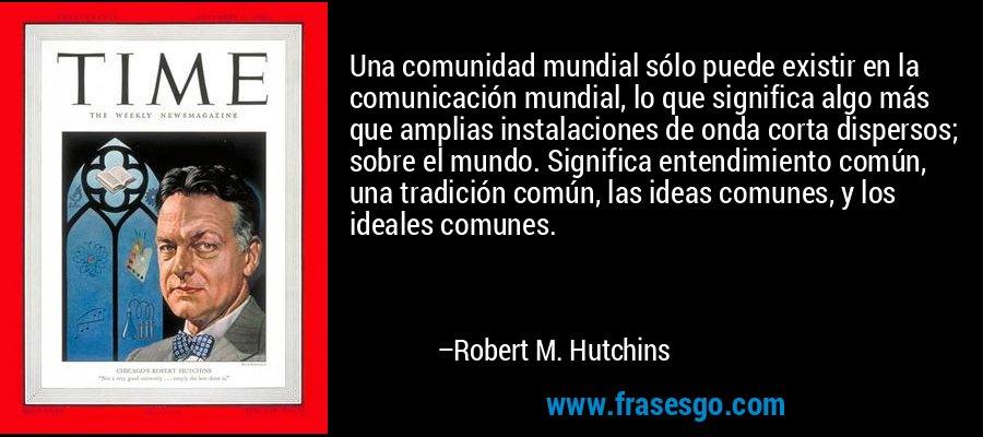 Una comunidad mundial sólo puede existir en la comunicación mundial, lo que significa algo más que amplias instalaciones de onda corta dispersos; sobre el mundo. Significa entendimiento común, una tradición común, las ideas comunes, y los ideales comunes. – Robert M. Hutchins