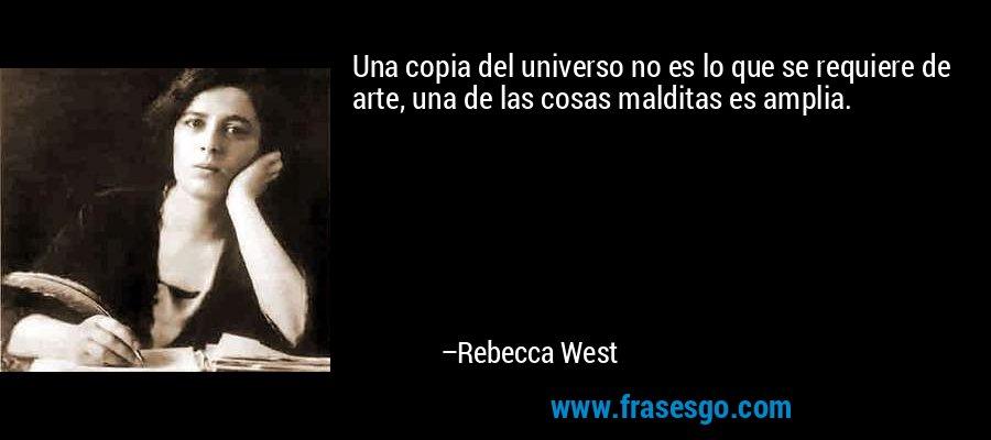 Una copia del universo no es lo que se requiere de arte, una de las cosas malditas es amplia. – Rebecca West