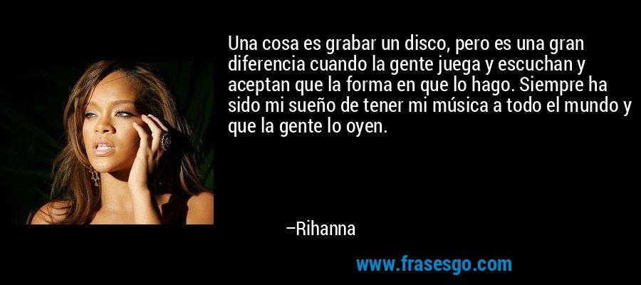 Una cosa es grabar un disco, pero es una gran diferencia cuando la gente juega y escuchan y aceptan que la forma en que lo hago. Siempre ha sido mi sueño de tener mi música a todo el mundo y que la gente lo oyen. – Rihanna
