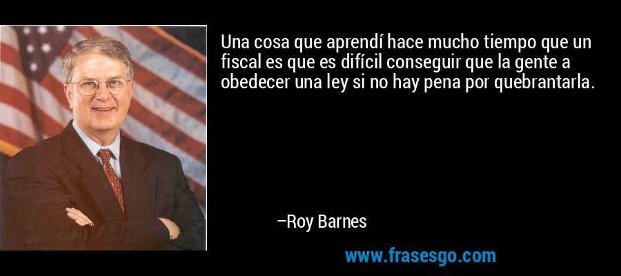 Una cosa que aprendí hace mucho tiempo que un fiscal es que es difícil conseguir que la gente a obedecer una ley si no hay pena por quebrantarla. – Roy Barnes