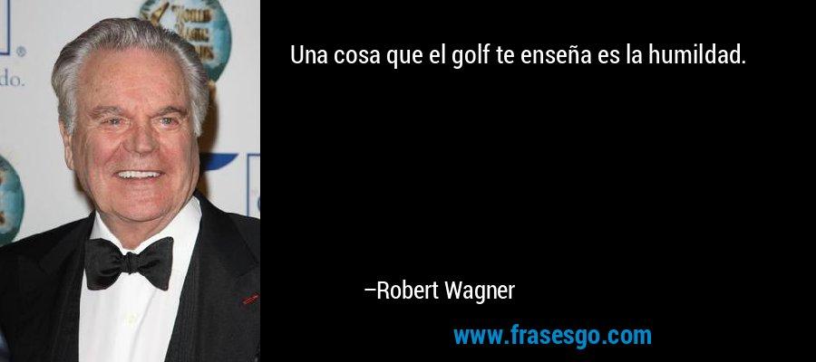 Una cosa que el golf te enseña es la humildad. – Robert Wagner
