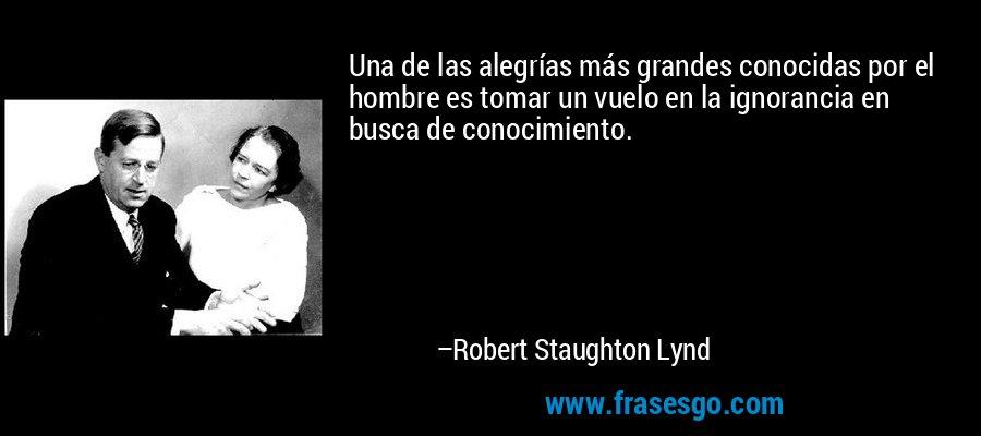 Una de las alegrías más grandes conocidas por el hombre es tomar un vuelo en la ignorancia en busca de conocimiento. – Robert Staughton Lynd