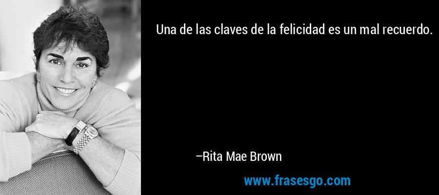 Una de las claves de la felicidad es un mal recuerdo. – Rita Mae Brown