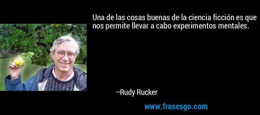 Una de las cosas buenas de la ciencia ficción es que nos permite llevar a cabo experimentos mentales. – Rudy Rucker
