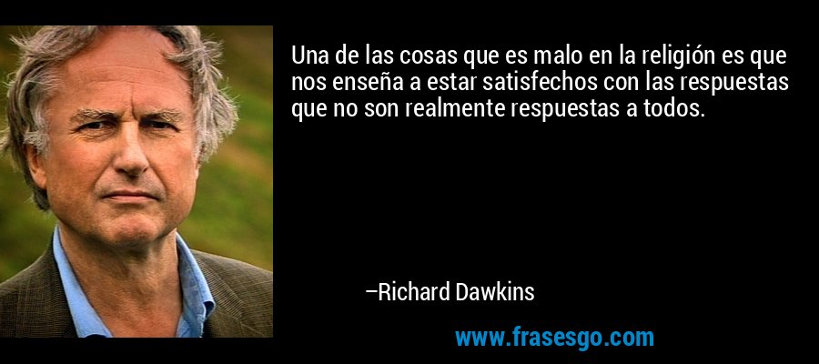 Una de las cosas que es malo en la religión es que nos enseña a estar satisfechos con las respuestas que no son realmente respuestas a todos. – Richard Dawkins