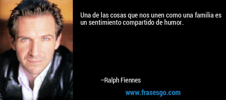 Una de las cosas que nos unen como una familia es un sentimiento compartido de humor. – Ralph Fiennes