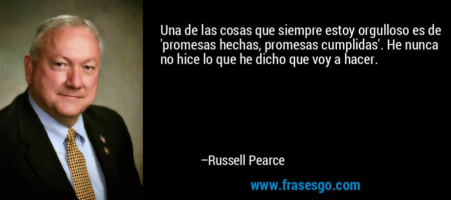 Una de las cosas que siempre estoy orgulloso es de 'promesas hechas, promesas cumplidas'. He nunca no hice lo que he dicho que voy a hacer. – Russell Pearce