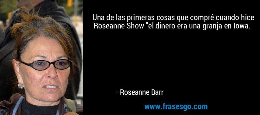 Una de las primeras cosas que compré cuando hice 'Roseanne Show