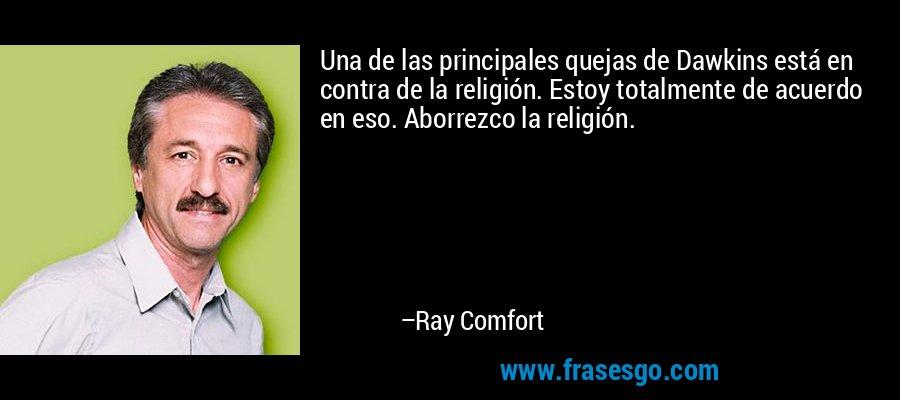 Una de las principales quejas de Dawkins está en contra de la religión. Estoy totalmente de acuerdo en eso. Aborrezco la religión. – Ray Comfort
