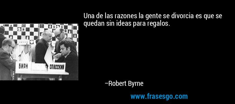 Una de las razones la gente se divorcia es que se quedan sin ideas para regalos. – Robert Byrne