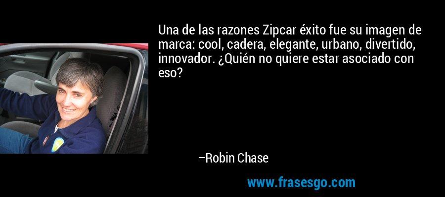 Una de las razones Zipcar éxito fue su imagen de marca: cool, cadera, elegante, urbano, divertido, innovador. ¿Quién no quiere estar asociado con eso? – Robin Chase