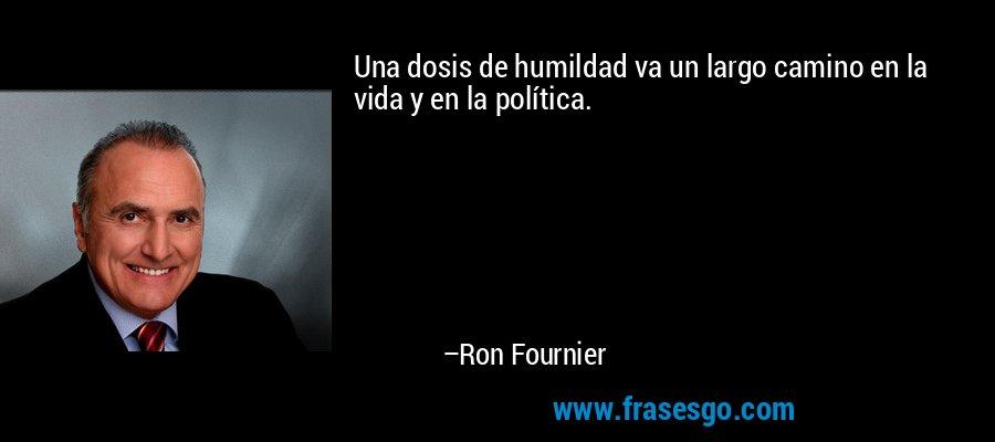 Una dosis de humildad va un largo camino en la vida y en la política. – Ron Fournier