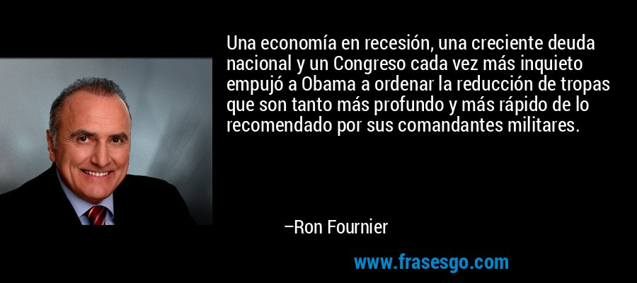 Una economía en recesión, una creciente deuda nacional y un Congreso cada vez más inquieto empujó a Obama a ordenar la reducción de tropas que son tanto más profundo y más rápido de lo recomendado por sus comandantes militares. – Ron Fournier