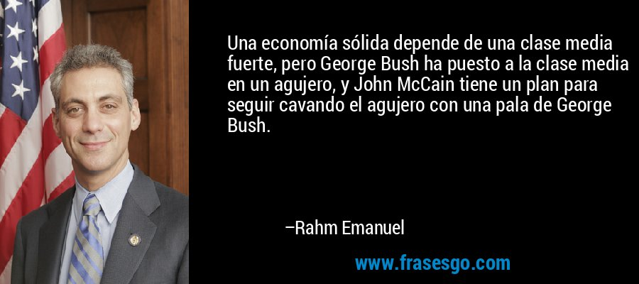 Una economía sólida depende de una clase media fuerte, pero George Bush ha puesto a la clase media en un agujero, y John McCain tiene un plan para seguir cavando el agujero con una pala de George Bush. – Rahm Emanuel