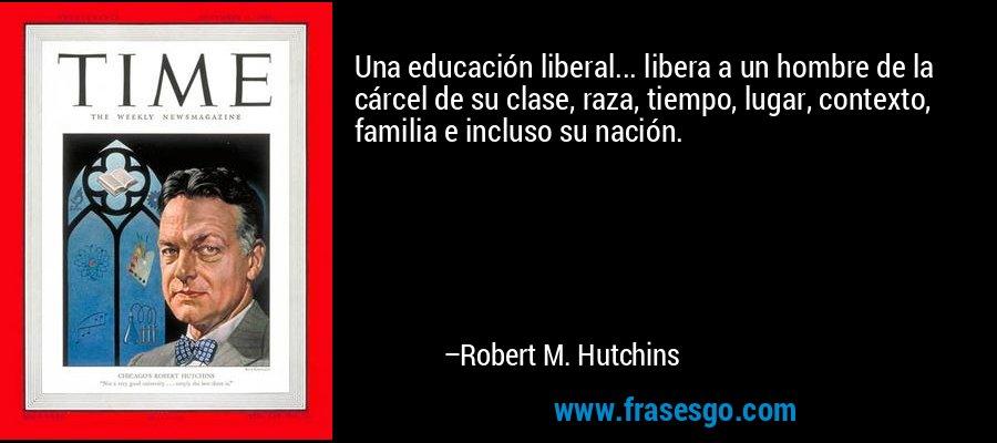 Una educación liberal... libera a un hombre de la cárcel de su clase, raza, tiempo, lugar, contexto, familia e incluso su nación. – Robert M. Hutchins