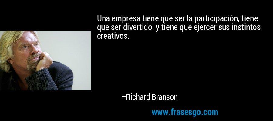 Una empresa tiene que ser la participación, tiene que ser divertido, y tiene que ejercer sus instintos creativos. – Richard Branson
