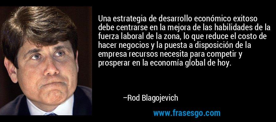 Una estrategia de desarrollo económico exitoso debe centrarse en la mejora de las habilidades de la fuerza laboral de la zona, lo que reduce el costo de hacer negocios y la puesta a disposición de la empresa recursos necesita para competir y prosperar en la economía global de hoy. – Rod Blagojevich