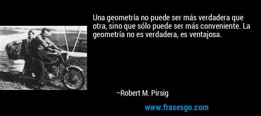 Una geometría no puede ser más verdadera que otra, sino que sólo puede ser más conveniente. La geometría no es verdadera, es ventajosa. – Robert M. Pirsig
