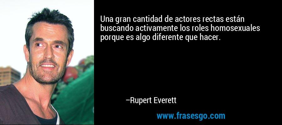 Una gran cantidad de actores rectas están buscando activamente los roles homosexuales porque es algo diferente que hacer. – Rupert Everett