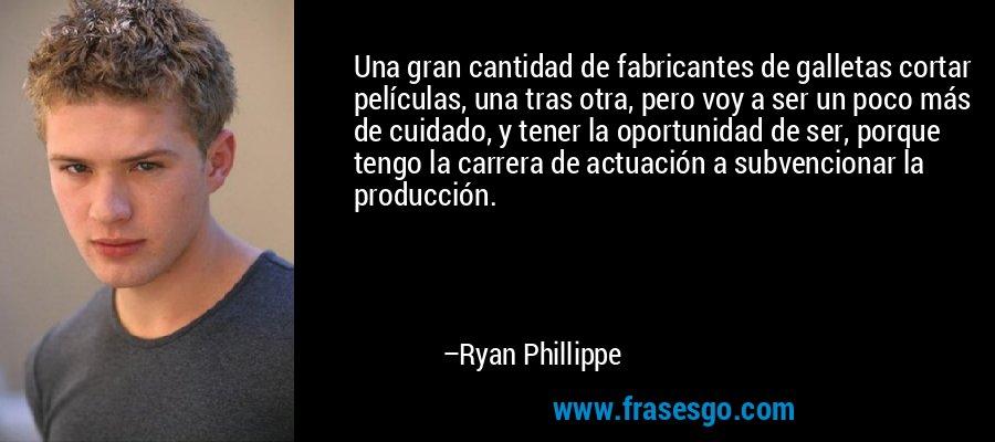 Una gran cantidad de fabricantes de galletas cortar películas, una tras otra, pero voy a ser un poco más de cuidado, y tener la oportunidad de ser, porque tengo la carrera de actuación a subvencionar la producción. – Ryan Phillippe
