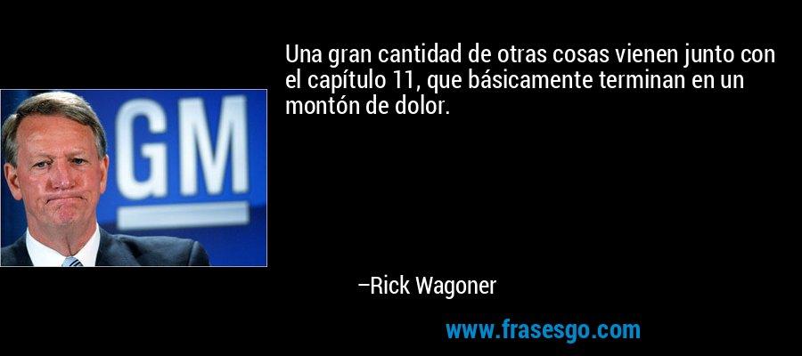 Una gran cantidad de otras cosas vienen junto con el capítulo 11, que básicamente terminan en un montón de dolor. – Rick Wagoner
