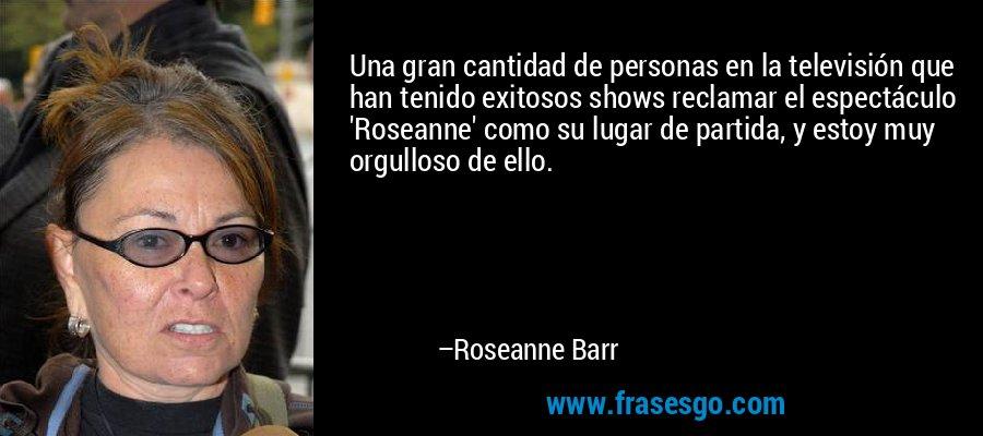 Una gran cantidad de personas en la televisión que han tenido exitosos shows reclamar el espectáculo 'Roseanne' como su lugar de partida, y estoy muy orgulloso de ello. – Roseanne Barr