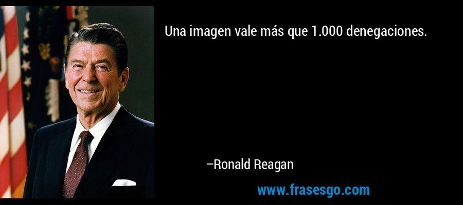 Una imagen vale más que 1.000 denegaciones. – Ronald Reagan