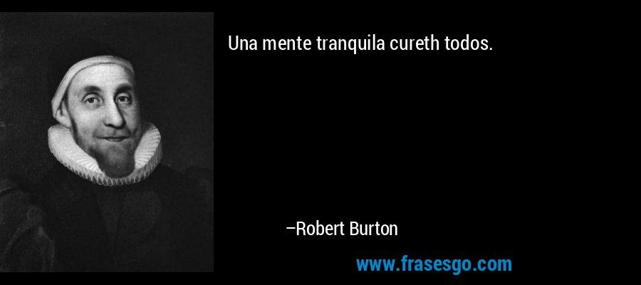 Una mente tranquila cureth todos. – Robert Burton