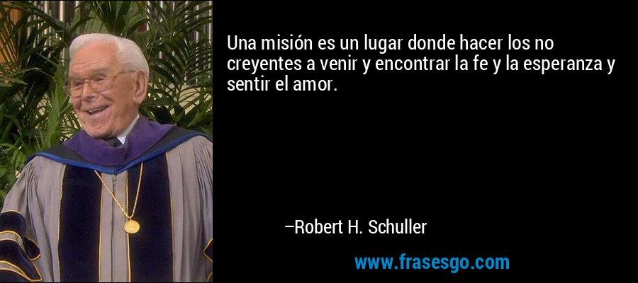 Una misión es un lugar donde hacer los no creyentes a venir y encontrar la fe y la esperanza y sentir el amor. – Robert H. Schuller