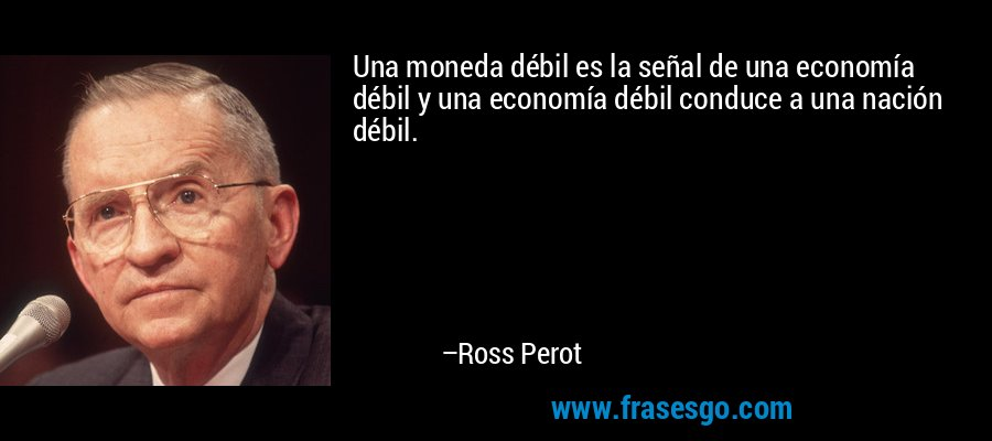 Una moneda débil es la señal de una economía débil y una economía débil conduce a una nación débil. – Ross Perot