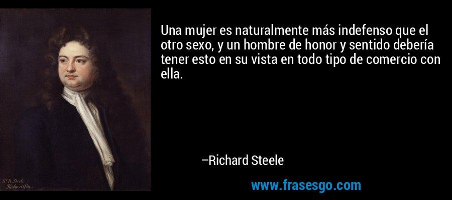Una mujer es naturalmente más indefenso que el otro sexo, y un hombre de honor y sentido debería tener esto en su vista en todo tipo de comercio con ella. – Richard Steele