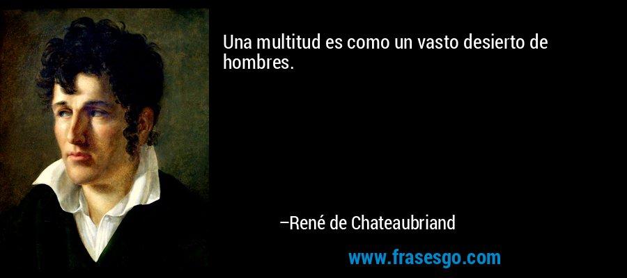 Una multitud es como un vasto desierto de hombres. – René de Chateaubriand