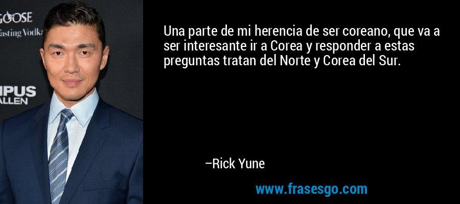 Una parte de mi herencia de ser coreano, que va a ser interesante ir a Corea y responder a estas preguntas tratan del Norte y Corea del Sur. – Rick Yune